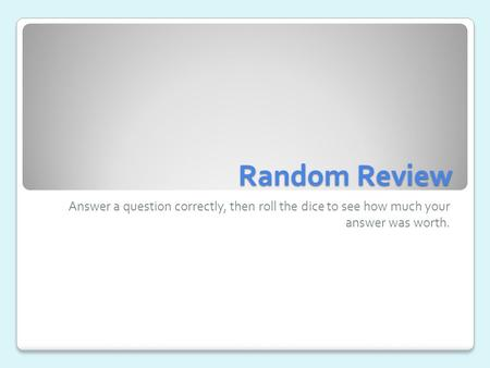 Random Review Answer a question correctly, then roll the dice to see how much your answer was worth.