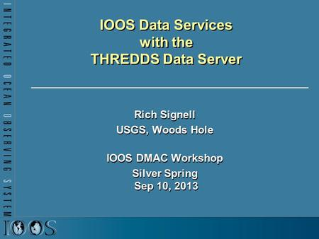 IOOS Data Services with the THREDDS Data Server Rich Signell USGS, Woods Hole IOOS DMAC Workshop Silver Spring Sep 10, 2013 Rich Signell USGS, Woods Hole.