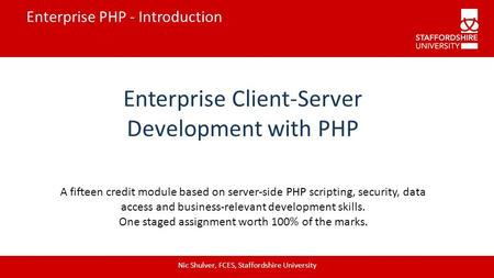 Enterprise PHP - Introduction Enterprise Client-Server Development with PHP Nic Shulver, FCES, Staffordshire University A fifteen credit module based on.
