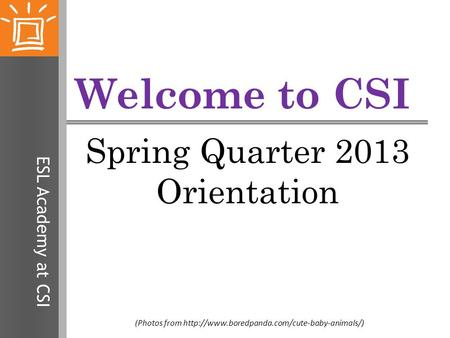 ESL Academy at CSI Welcome to CSI Spring Quarter 2013 Orientation (Photos from