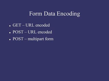 Form Data Encoding GET – URL encoded POST – URL encoded