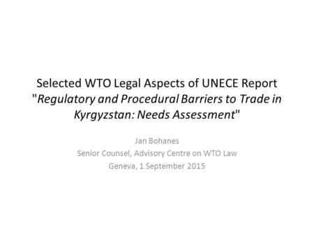 Selected WTO Legal Aspects of UNECE Report Regulatory and Procedural Barriers to Trade in Kyrgyzstan: Needs Assessment Jan Bohanes Senior Counsel, Advisory.