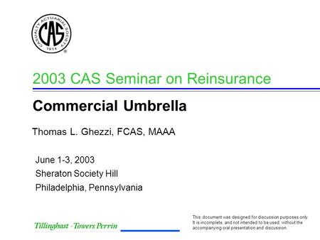 Thomas L. Ghezzi, FCAS, MAAA 2003 CAS Seminar on Reinsurance Commercial Umbrella This document was designed for discussion purposes only. It is incomplete,