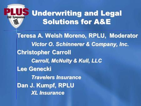 Underwriting and Legal Solutions for A&E Teresa A. Welsh Moreno, RPLU, Moderator Victor O. Schinnerer & Company, Inc. Christopher Carroll Carroll, McNulty.