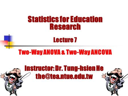Statistics for Education Research Statistics for Education Research Lecture 7 Two-Way ANOVA & Two-Way ANCOVA Instructor: Dr. Tung-hsien He