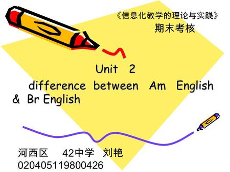 Unit 2 Unit 2 difference between Am English & Br English difference between Am English & Br English 《信息化教学的理论与实践》 期末考核 河西区 42 中学 刘艳 020405119800426.