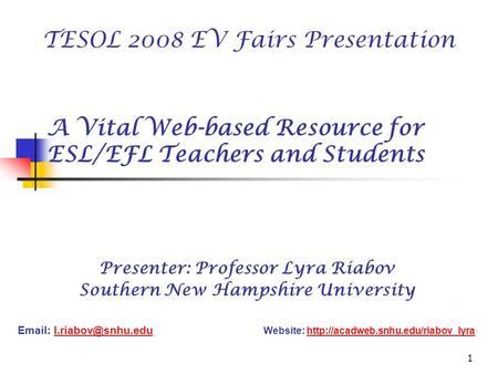 1 A Vital Web-based Resource for ESL/EFL Teachers and Students Presenter: Professor Lyra Riabov Southern New Hampshire University