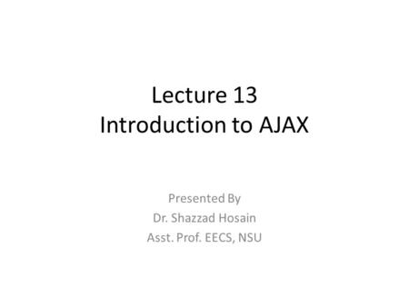 Lecture 13 Introduction to AJAX Presented By Dr. Shazzad Hosain Asst. Prof. EECS, NSU.