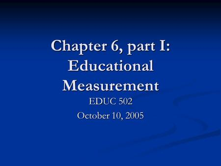 Chapter 6, part I: Educational Measurement EDUC 502 October 10, 2005.