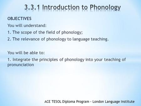 ACE TESOL Diploma Program – London Language Institute OBJECTIVES You will understand: 1. The scope of the field of phonology; 2. The relevance of phonology.