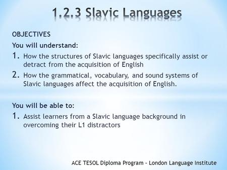 ACE TESOL Diploma Program – London Language Institute OBJECTIVES You will understand: 1. How the structures of Slavic languages specifically assist or.