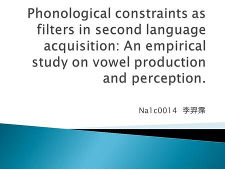 Na1c0014 李羿霈.  An acoustic perspective of English vowel production and perception by Taiwanese EFL learners, as compared with native speakers of English.