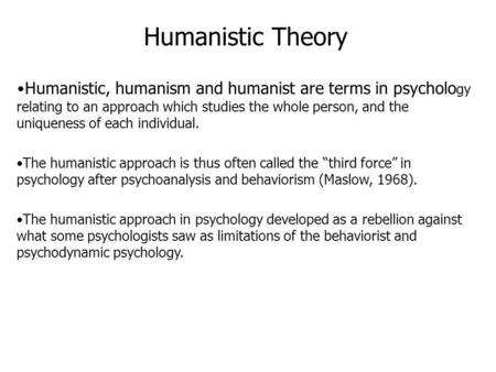 Humanistic Theory Humanistic, humanism and humanist are terms in psycholo gy relating to an approach which studies the whole person, and the uniqueness.