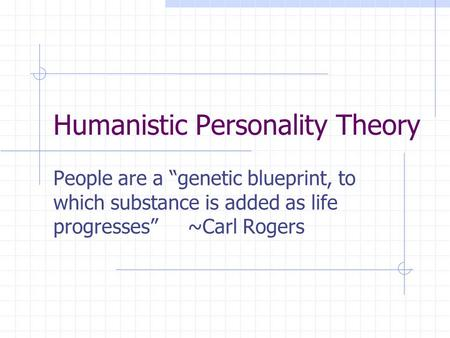 "Humanistic Personality Theory People are a ""genetic blueprint, to which substance is added as life progresses"" ~Carl Rogers."