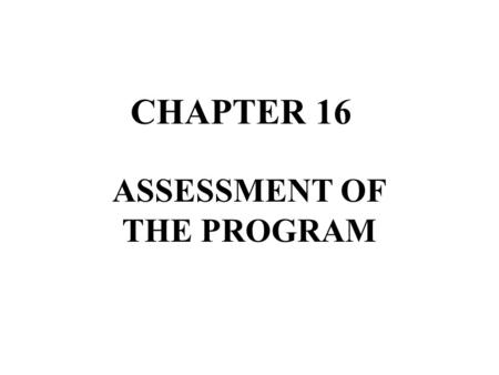 CHAPTER 16 ASSESSMENT OF THE PROGRAM. Educational Assessment »Assessment and Evaluation is an integral part of any educational program. »This is true.