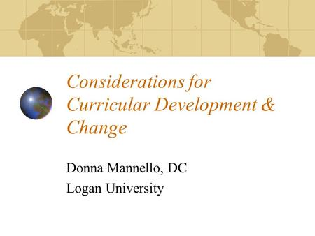 Considerations for Curricular Development & Change Donna Mannello, DC Logan University.