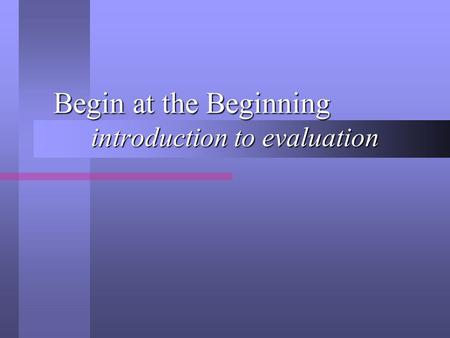 Begin at the Beginning introduction to evaluation Begin at the Beginning introduction to evaluation.