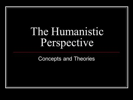 The Humanistic Perspective Concepts and Theories.