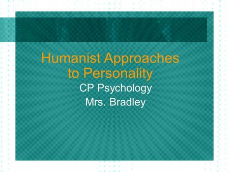 Humanist Approaches to Personality CP Psychology Mrs. Bradley.