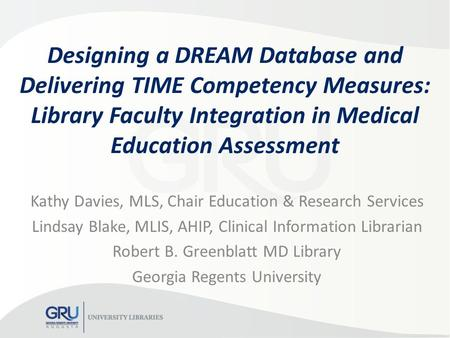 Designing a DREAM Database and Delivering TIME Competency Measures: Library Faculty Integration in Medical Education Assessment Kathy Davies, MLS, Chair.