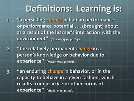 "Definitions: Learning is: 1.""a persisting change in human performance or performance potential... (brought) about as a result of the learner's interaction."