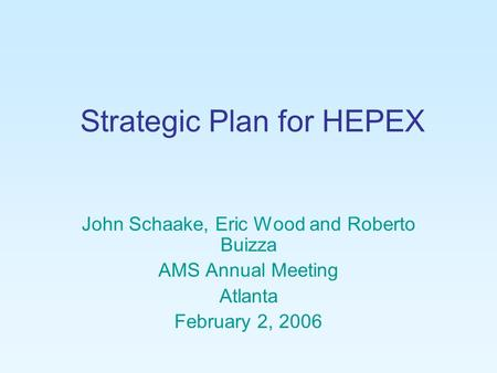 Strategic Plan for HEPEX John Schaake, Eric Wood and Roberto Buizza AMS Annual Meeting Atlanta February 2, 2006.