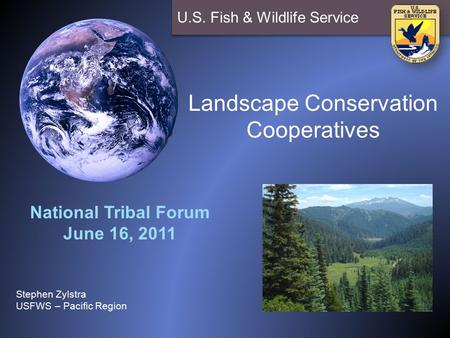 U.S. Fish & Wildlife Service Landscape Conservation Cooperatives National Tribal Forum June 16, 2011 Stephen Zylstra USFWS – Pacific Region.