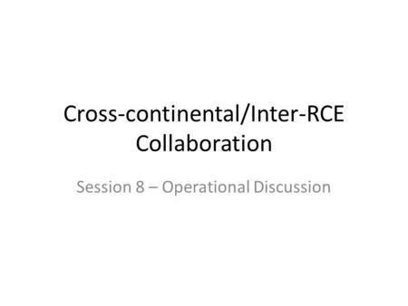 Cross-continental/Inter-RCE Collaboration Session 8 – Operational Discussion.