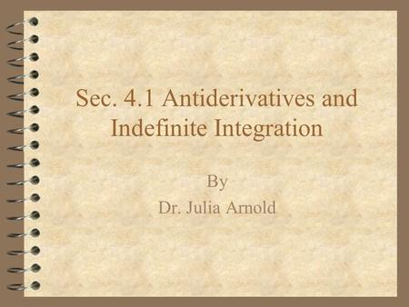 Sec. 4.1 Antiderivatives and Indefinite Integration By Dr. Julia Arnold.