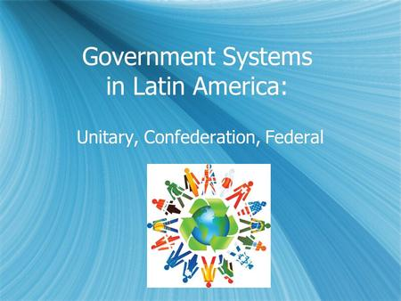 Government Systems in Latin America: Unitary, Confederation, Federal.