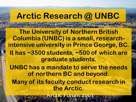 Arctic UNBC Stephen Déry On behalf of UNBC researchers Arctic Forum 2007 The University of Northern British Columbia (UNBC) is a small, research-