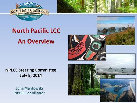 North Pacific LCC An Overview NPLCC Steering Committee July 9, 2014 John Mankowski NPLCC Coordinator.