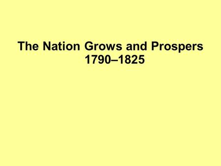The Nation Grows and Prospers 1790–1825. The Industrial Revolution Industrial Revolution—a long, slow process, begun in Britain, that completely changed.
