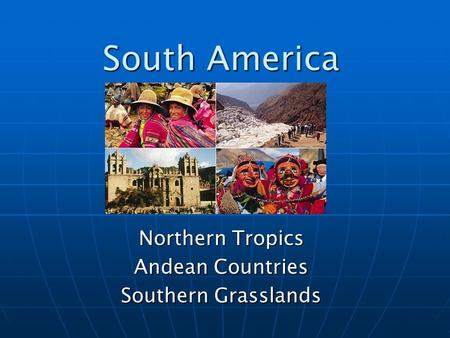 South America Northern Tropics Andean Countries Southern Grasslands.