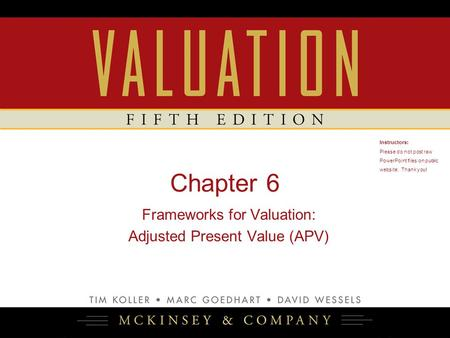 Chapter 6 Frameworks for Valuation: Adjusted Present Value (APV) Instructors: Please do not post raw PowerPoint files on public website. Thank you! 1.
