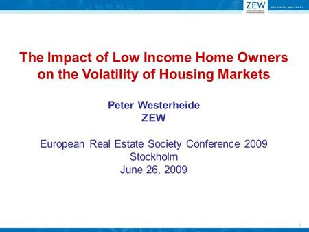 1 The Impact of Low Income Home Owners on the Volatility of Housing Markets Peter Westerheide ZEW European Real Estate Society Conference 2009 Stockholm.