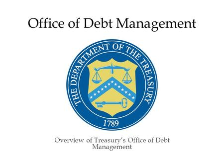 Office of Debt Management Overview of Treasury's Office of Debt Management.