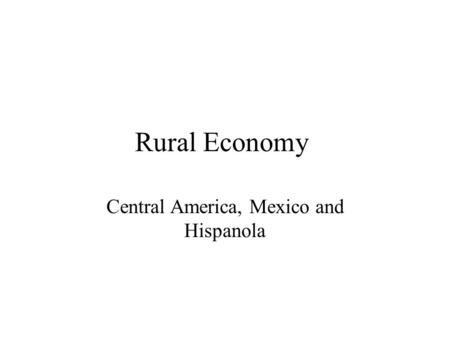 Rural Economy Central America, Mexico and Hispanola.