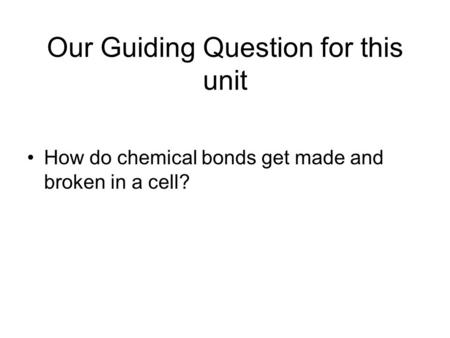 Our Guiding Question for this unit How do chemical bonds get made and broken in a cell?