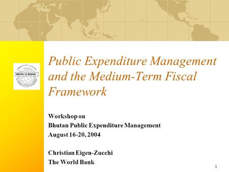 1 Public Expenditure Management and the Medium-Term Fiscal Framework Workshop on Bhutan Public Expenditure Management August 16-20, 2004 Christian Eigen-Zucchi.
