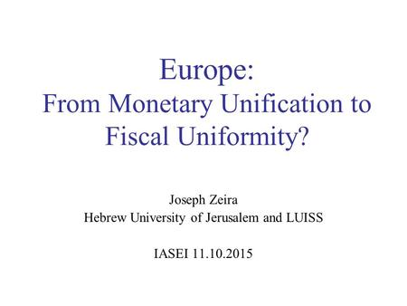 Europe: From Monetary Unification to Fiscal Uniformity? Joseph Zeira Hebrew University of Jerusalem and LUISS IASEI 11.10.2015.