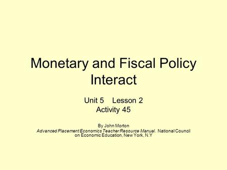 Monetary and Fiscal Policy Interact Unit 5 Lesson 2 Activity 45 By John Morton Advanced Placement Economics Teacher Resource Manual. National Council on.