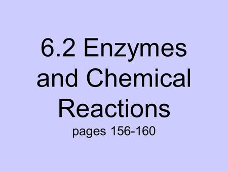 6.2 Enzymes and Chemical Reactions pages 156-160.