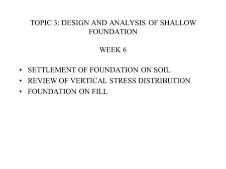 TOPIC 3: DESIGN AND ANALYSIS OF SHALLOW FOUNDATION WEEK 6 SETTLEMENT OF FOUNDATION ON SOIL REVIEW OF VERTICAL STRESS DISTRIBUTION FOUNDATION ON FILL.
