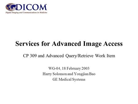 Services for Advanced Image Access CP 309 and Advanced Query/Retrieve Work Item WG-04, 18 February 2003 Harry Solomon and Yongjian Bao GE Medical Systems.
