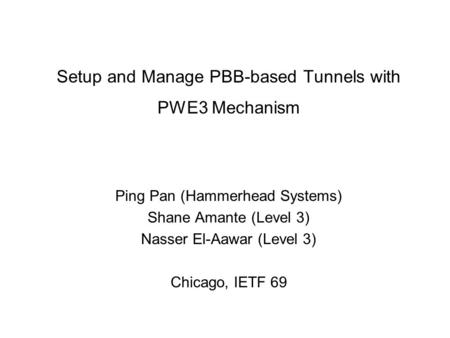 Setup and Manage PBB-based Tunnels with PWE3 Mechanism Ping Pan (Hammerhead Systems) Shane Amante (Level 3) Nasser El-Aawar (Level 3) Chicago, IETF 69.