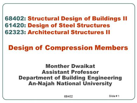 68402 Slide # 1 Design of Compression Members Monther Dwaikat Assistant Professor Department of Building Engineering An-Najah National University 68402: