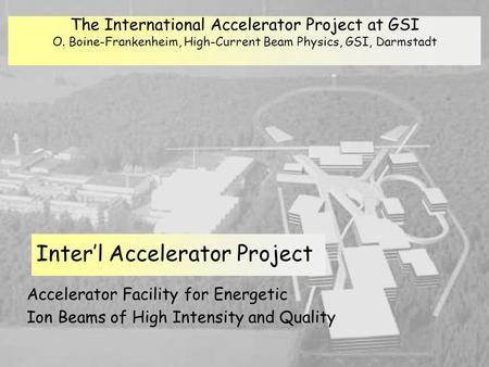 Oliver Boine-Frankenheim, High-Current Beam Physics Accelerator Facility for Energetic Ion Beams of High Intensity and Quality Inter'l Accelerator Project.