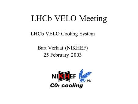LHCb VELO Meeting LHCb VELO Cooling System Bart Verlaat (NIKHEF) 25 February 2003.