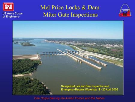 One Corps Serving the Armed Forces and the Nation Mel Price Locks & Dam Miter Gate Inspections Navigation Lock and Dam Inspection and Emergency Repairs.